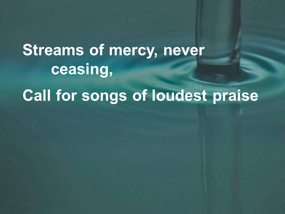 Streams of mercy, never ceasing, Call for songs of loudest praise