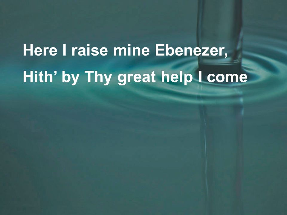 Here I raise mine Ebenezer, Hith' by Thy great help I come
