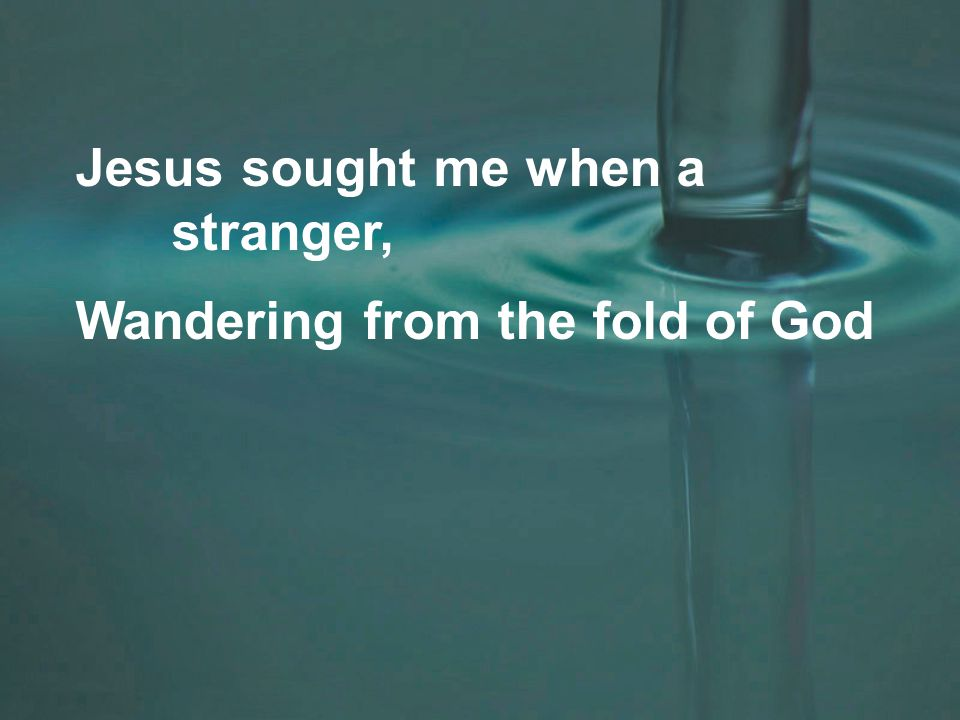 Jesus sought me when a stranger, Wandering from the fold of God