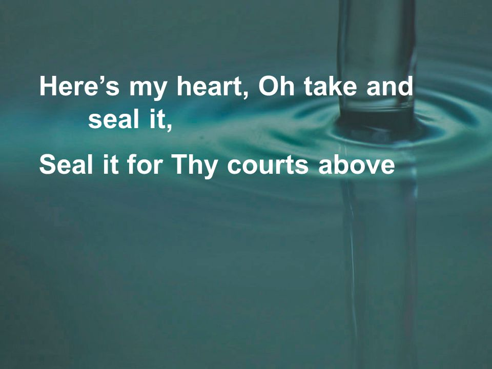 Here's my heart, Oh take and seal it, Seal it for Thy courts above
