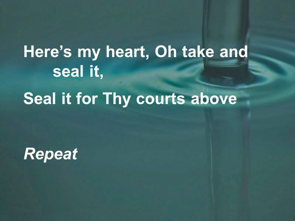 Here's my heart, Oh take and seal it, Seal it for Thy courts above Repeat