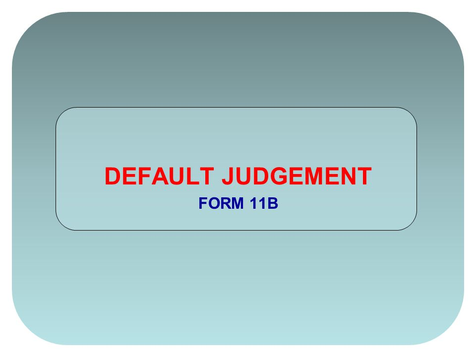 On the Default Judgement (FORM 11B) change your FORM STATUS by clicking once on the white box.