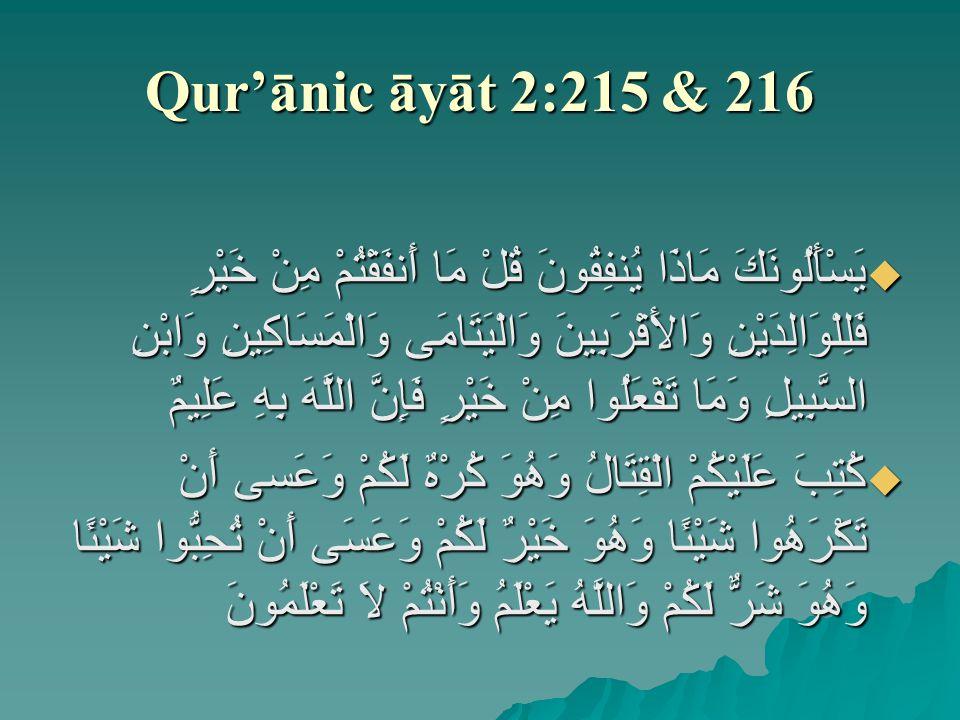 Qur'ānic āyāt 2:215 & 216  يَسْأَلُونَكَ مَاذَا يُنفِقُونَ قُلْ مَا أَنفَقْتُمْ مِنْ خَيْرٍ فَلِلْوَالِدَيْنِ وَالأَقْرَبِينَ وَالْيَتَامَى وَالْمَسَاكِينِ وَابْنِ السَّبِيلِ وَمَا تَفْعَلُوا مِنْ خَيْرٍ فَإِنَّ اللَّهَ بِهِ عَلِيمٌ  كُتِبَ عَلَيْكُمْ الْقِتَالُ وَهُوَ كُرْهٌ لَكُمْ وَعَسى أَنْ تَكْرَهُوا شَيْئًا وَهُوَ خَيْرٌ لَكُمْ وَعَسَى أَنْ تُحِبُّوا شَيْئًا وَهُوَ شَرٌّ لَكُمْ وَاللَّهُ يَعْلَمُ وَأَنْتُمْ لاَ تَعْلَمُونَ