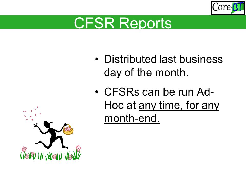 Distributed last business day of the month. CFSRs can be run Ad- Hoc at any time, for any month-end. CFSR Reports