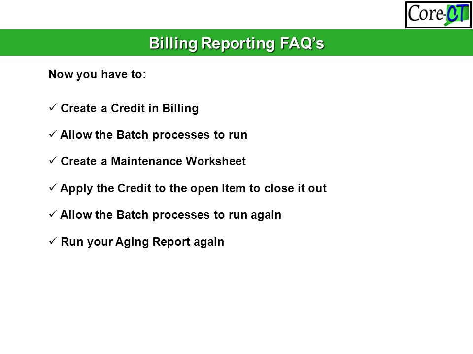 Billing Reporting FAQ's Now you have to: Create a Credit in Billing Allow the Batch processes to run Create a Maintenance Worksheet Apply the Credit t