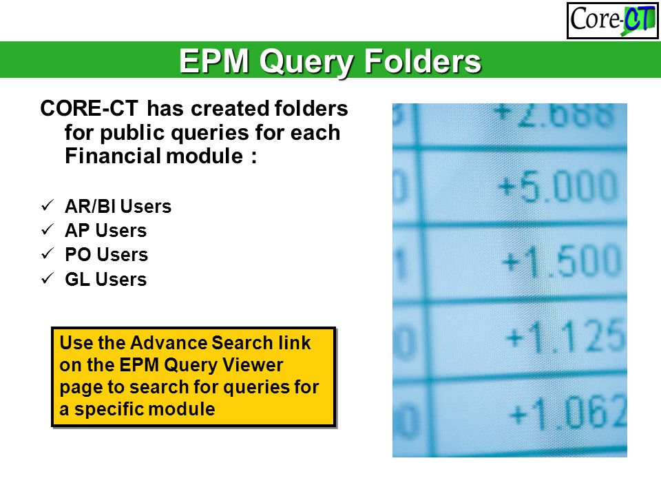EPM Query Folders CORE-CT has created folders for public queries for each Financial module : AR/BI Users AP Users PO Users GL Users Use the Advance Se