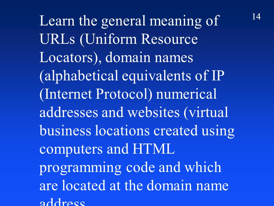 14 Learn the general meaning of URLs (Uniform Resource Locators), domain names (alphabetical equivalents of IP (Internet Protocol) numerical addresses