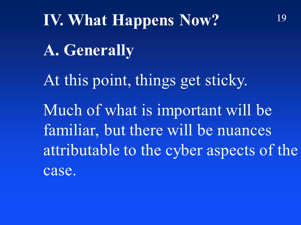 19 IV. What Happens Now? A. Generally At this point, things get sticky. Much of what is important will be familiar, but there will be nuances attribut