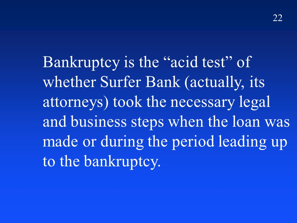 22 Bankruptcy is the acid test of whether Surfer Bank (actually, its attorneys) took the necessary legal and business steps when the loan was made or during the period leading up to the bankruptcy.