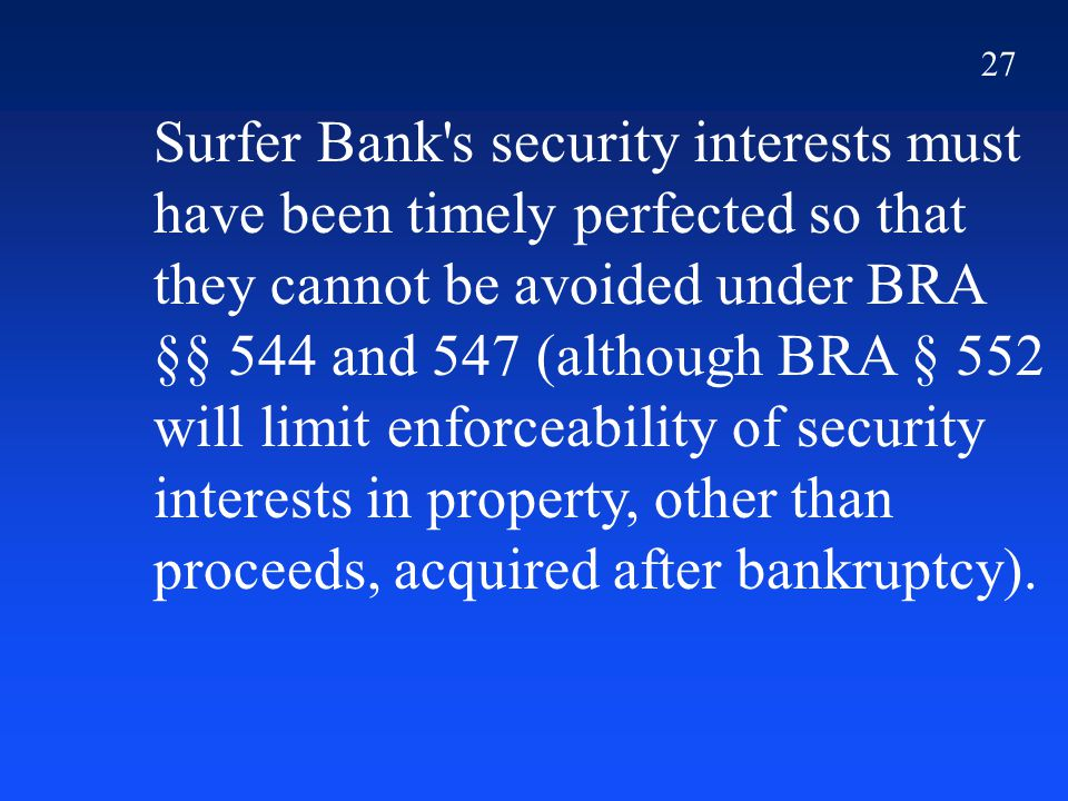 27 Surfer Bank's security interests must have been timely perfected so that they cannot be avoided under BRA §§ 544 and 547 (although BRA § 552 will l