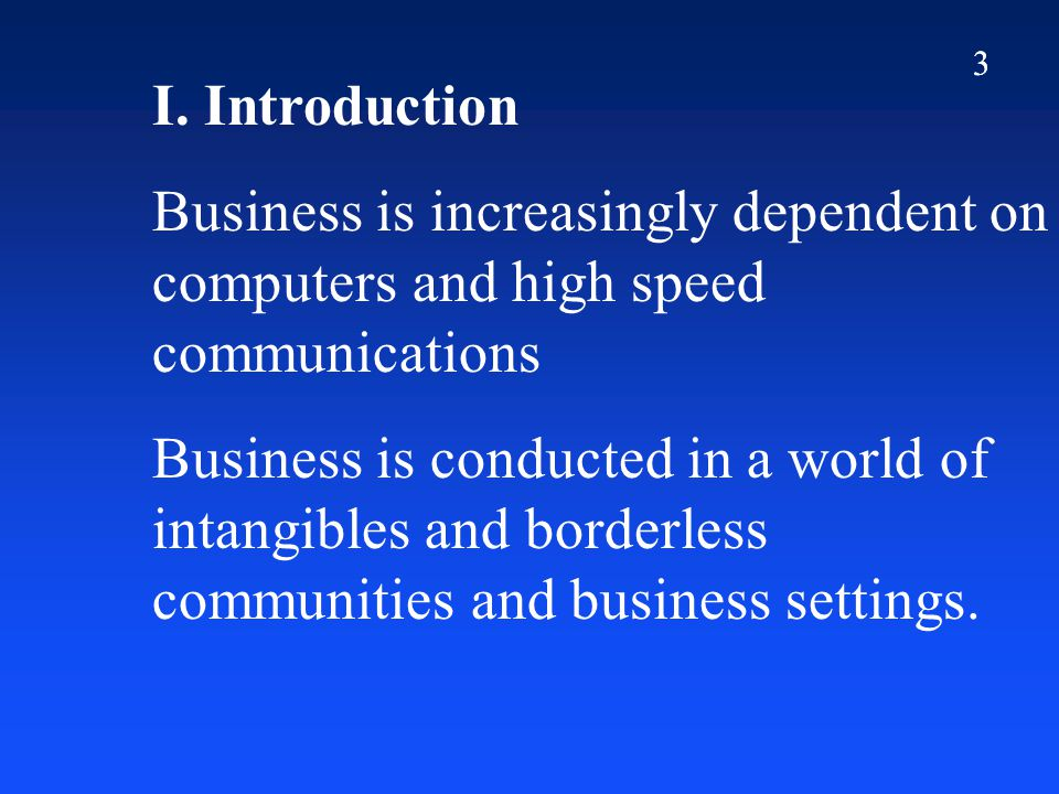 3 I. Introduction Business is increasingly dependent on computers and high speed communications Business is conducted in a world of intangibles and bo