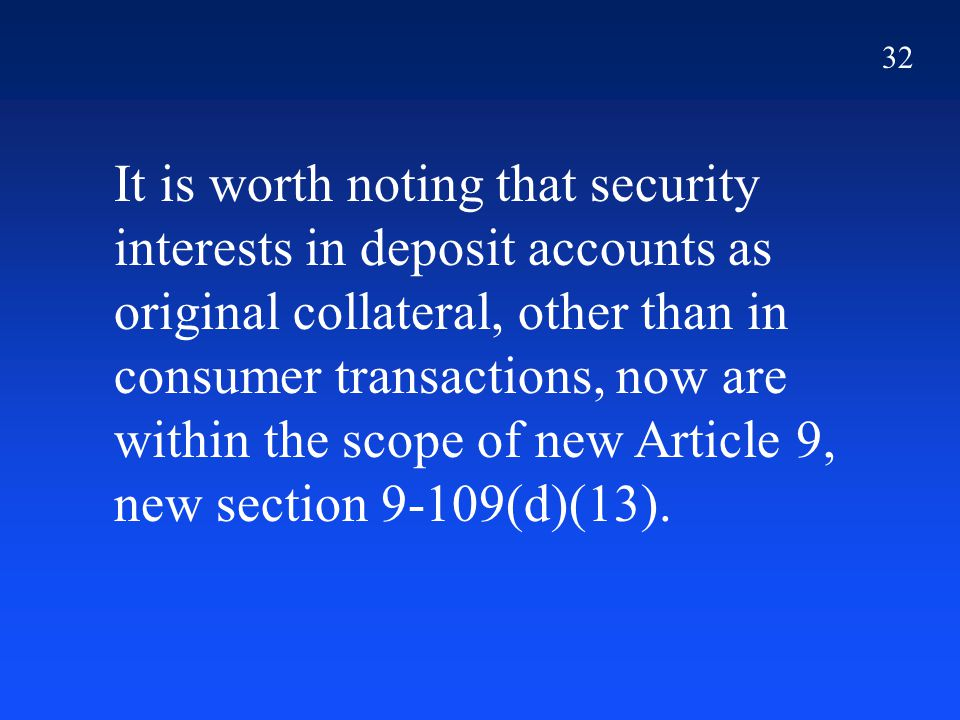 32 It is worth noting that security interests in deposit accounts as original collateral, other than in consumer transactions, now are within the scop
