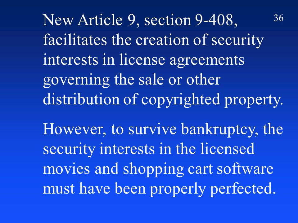 36 New Article 9, section 9-408, facilitates the creation of security interests in license agreements governing the sale or other distribution of copyrighted property.