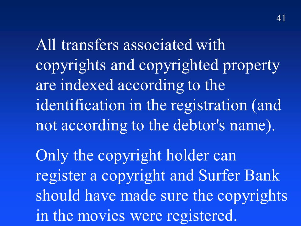 41 All transfers associated with copyrights and copyrighted property are indexed according to the identification in the registration (and not according to the debtor s name).