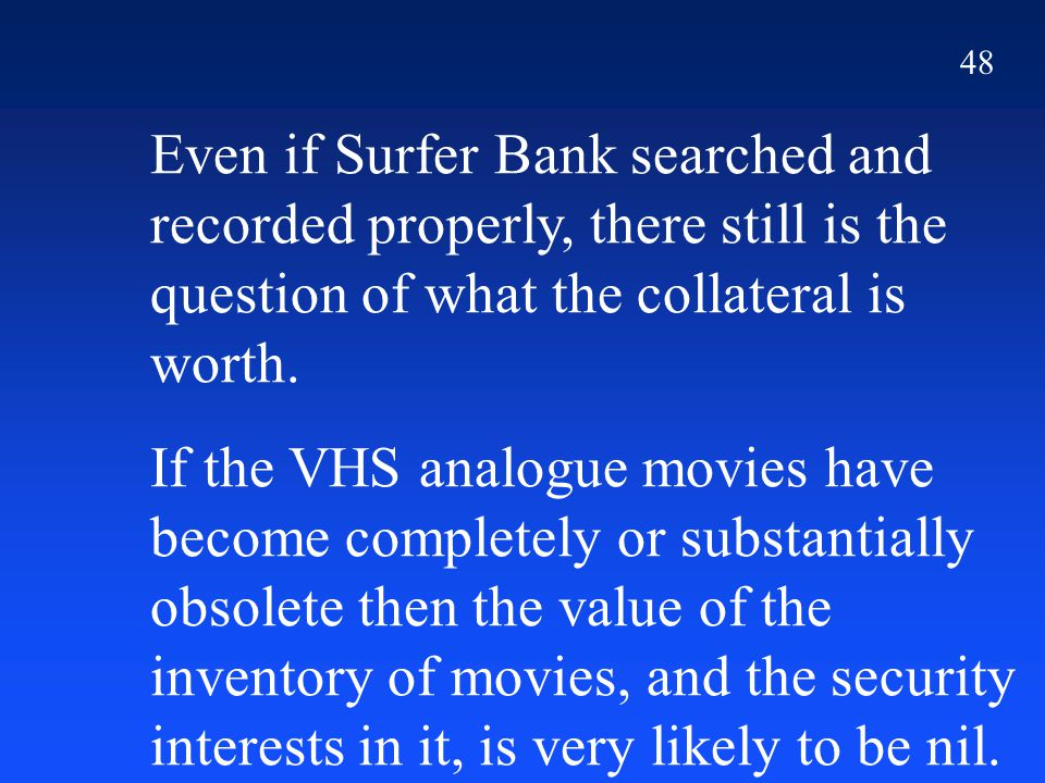 48 Even if Surfer Bank searched and recorded properly, there still is the question of what the collateral is worth. If the VHS analogue movies have be