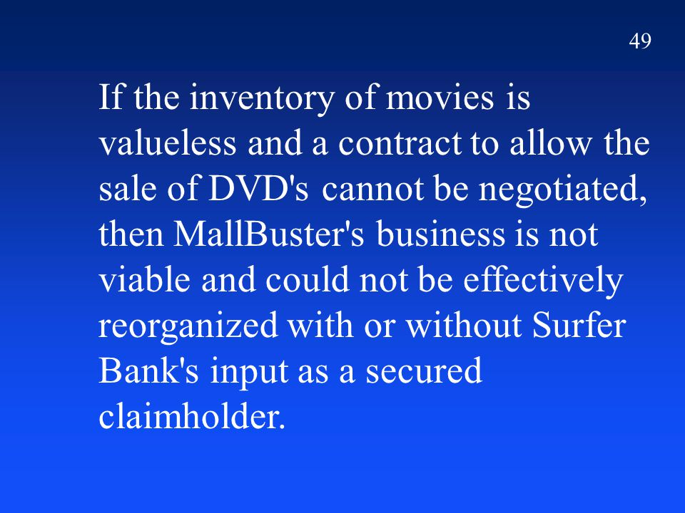 49 If the inventory of movies is valueless and a contract to allow the sale of DVD s cannot be negotiated, then MallBuster s business is not viable and could not be effectively reorganized with or without Surfer Bank s input as a secured claimholder.