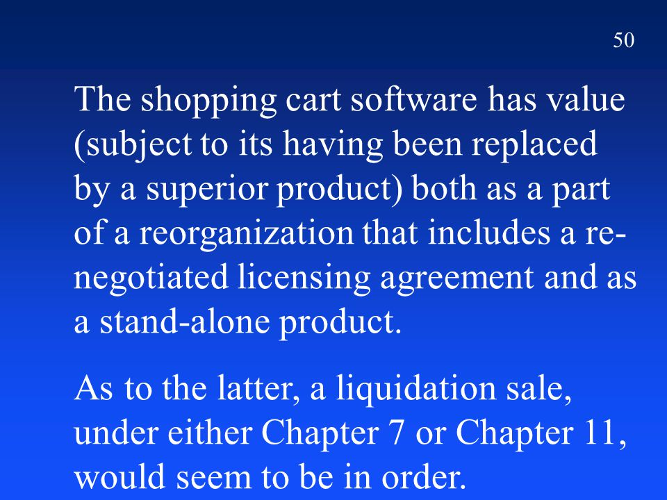 50 The shopping cart software has value (subject to its having been replaced by a superior product) both as a part of a reorganization that includes a
