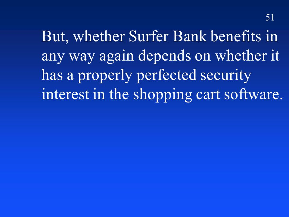 51 But, whether Surfer Bank benefits in any way again depends on whether it has a properly perfected security interest in the shopping cart software.