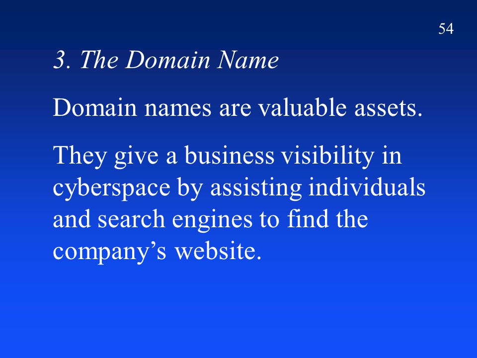 54 3. The Domain Name Domain names are valuable assets. They give a business visibility in cyberspace by assisting individuals and search engines to f