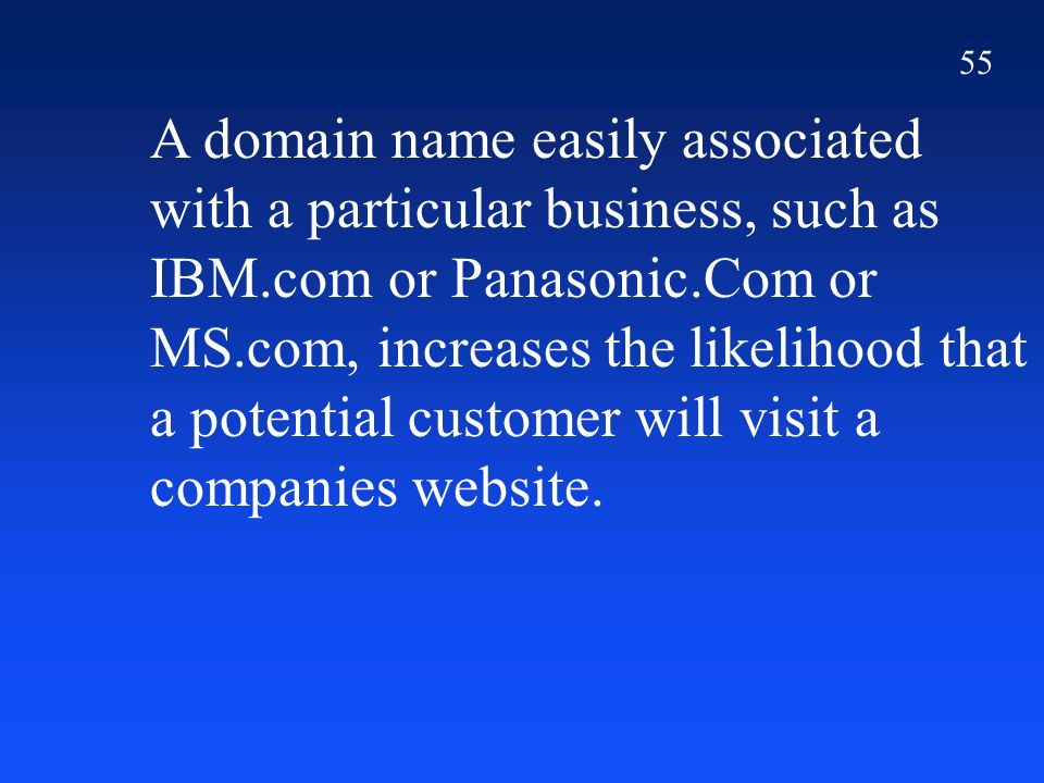 55 A domain name easily associated with a particular business, such as IBM.com or Panasonic.Com or MS.com, increases the likelihood that a potential customer will visit a companies website.