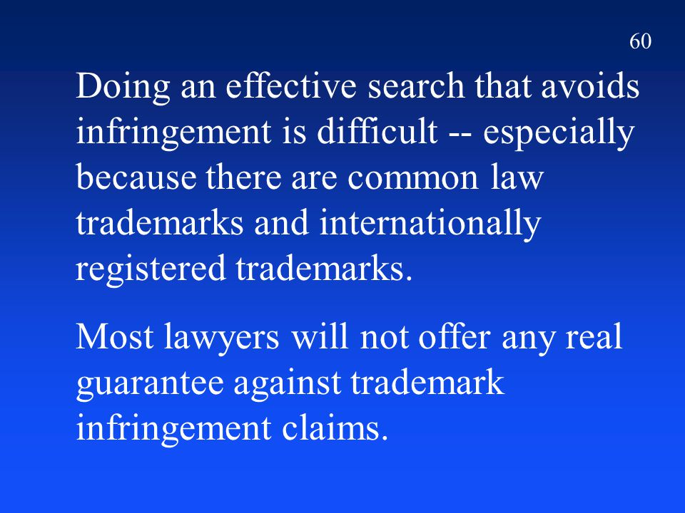 60 Doing an effective search that avoids infringement is difficult -- especially because there are common law trademarks and internationally registered trademarks.