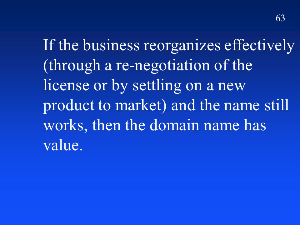 63 If the business reorganizes effectively (through a re-negotiation of the license or by settling on a new product to market) and the name still works, then the domain name has value.