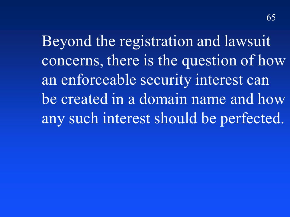 65 Beyond the registration and lawsuit concerns, there is the question of how an enforceable security interest can be created in a domain name and how