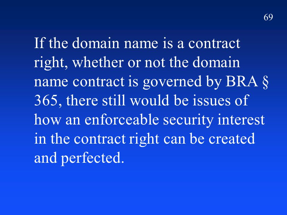69 If the domain name is a contract right, whether or not the domain name contract is governed by BRA § 365, there still would be issues of how an enforceable security interest in the contract right can be created and perfected.