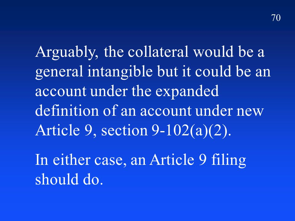 70 Arguably, the collateral would be a general intangible but it could be an account under the expanded definition of an account under new Article 9, section 9-102(a)(2).