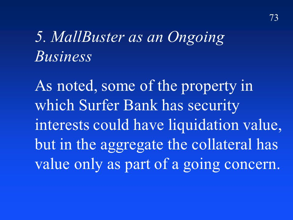 73 5. MallBuster as an Ongoing Business As noted, some of the property in which Surfer Bank has security interests could have liquidation value, but i