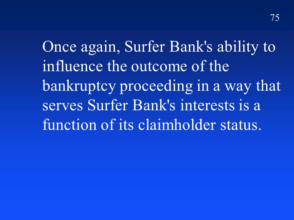 75 Once again, Surfer Bank's ability to influence the outcome of the bankruptcy proceeding in a way that serves Surfer Bank's interests is a function
