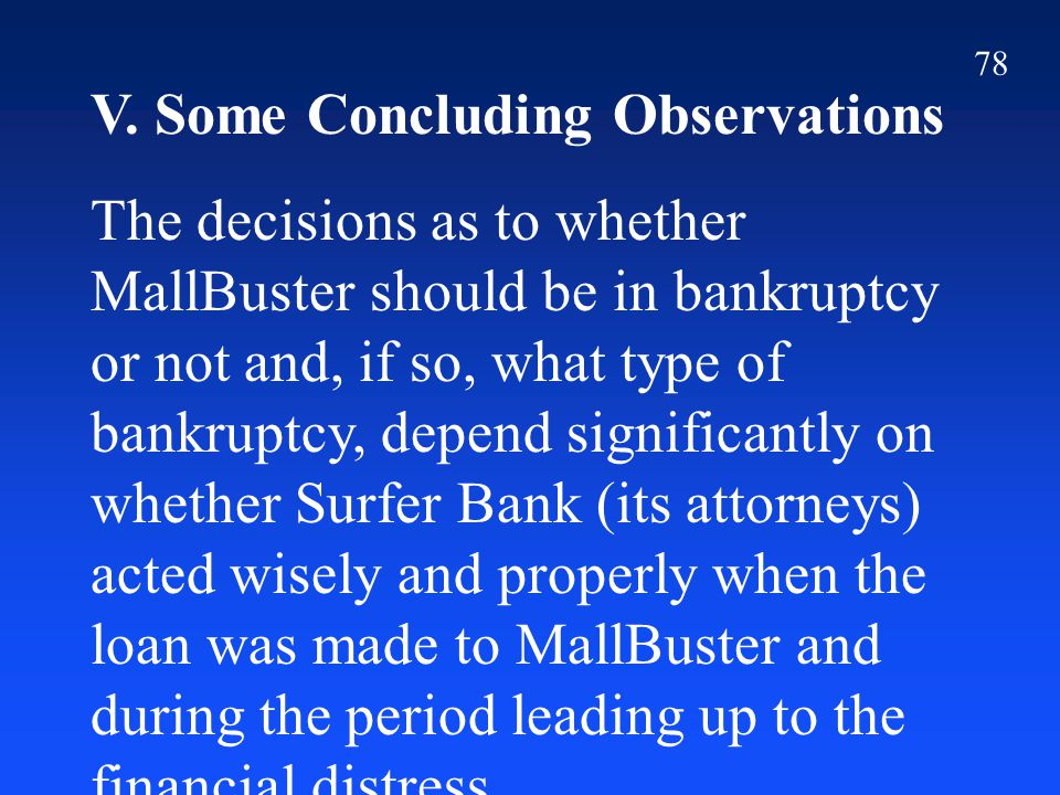 78 V. Some Concluding Observations The decisions as to whether MallBuster should be in bankruptcy or not and, if so, what type of bankruptcy, depend s