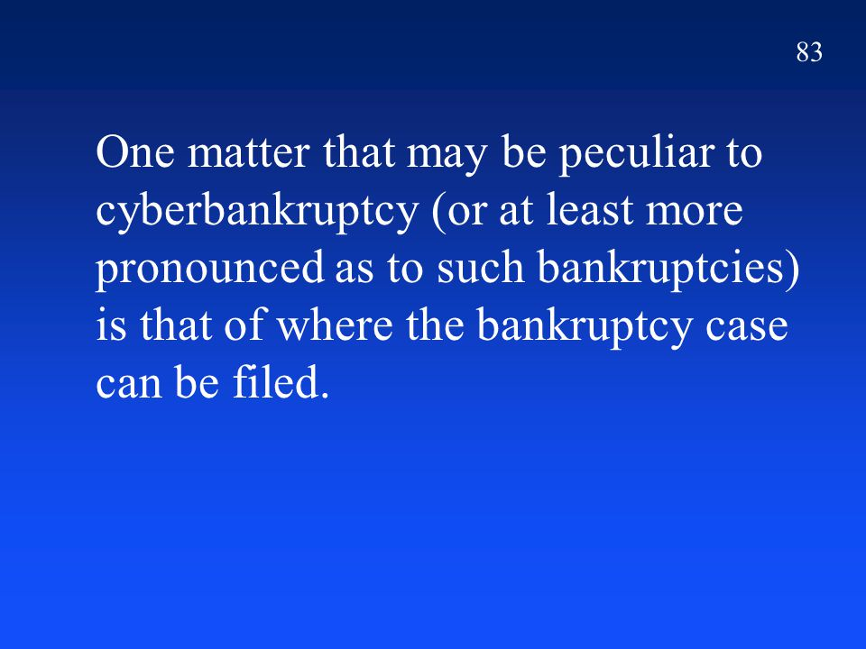 83 One matter that may be peculiar to cyberbankruptcy (or at least more pronounced as to such bankruptcies) is that of where the bankruptcy case can be filed.
