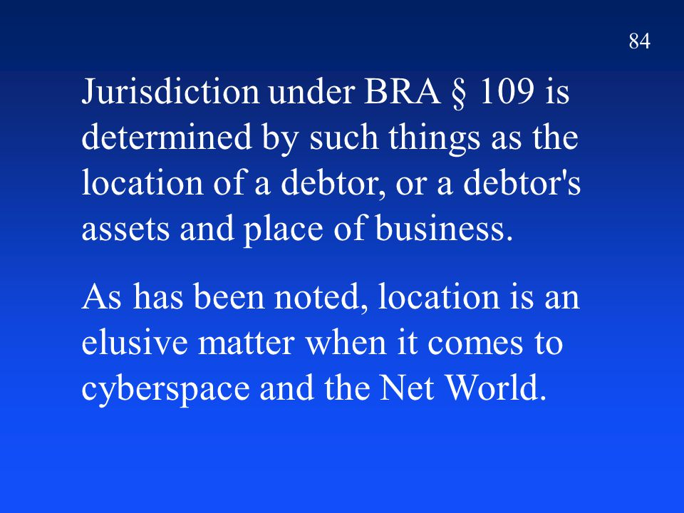 84 Jurisdiction under BRA § 109 is determined by such things as the location of a debtor, or a debtor's assets and place of business. As has been note