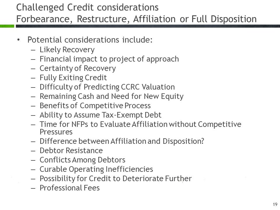 Challenged Credit considerations Forbearance, Restructure, Affiliation or Full Disposition Potential considerations include: – Likely Recovery – Finan