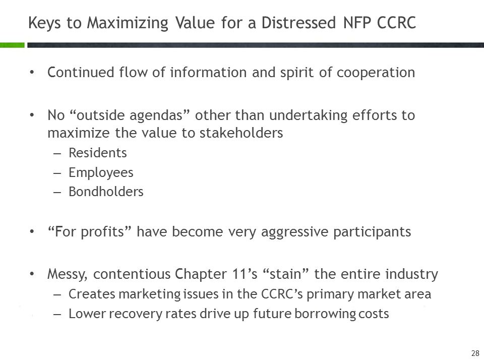 Keys to Maximizing Value for a Distressed NFP CCRC Continued flow of information and spirit of cooperation No outside agendas other than undertaking efforts to maximize the value to stakeholders – Residents – Employees – Bondholders For profits have become very aggressive participants Messy, contentious Chapter 11's stain the entire industry – Creates marketing issues in the CCRC's primary market area – Lower recovery rates drive up future borrowing costs 28