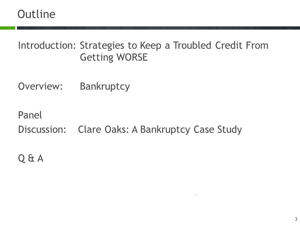 Outline Introduction:Strategies to Keep a Troubled Credit From Getting WORSE Overview:Bankruptcy Panel Discussion:Clare Oaks: A Bankruptcy Case Study