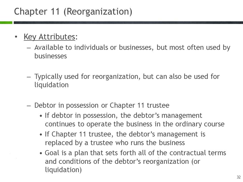 Chapter 11 (Reorganization) Key Attributes: – Available to individuals or businesses, but most often used by businesses – Typically used for reorganization, but can also be used for liquidation – Debtor in possession or Chapter 11 trustee If debtor in possession, the debtor's management continues to operate the business in the ordinary course If Chapter 11 trustee, the debtor's management is replaced by a trustee who runs the business Goal is a plan that sets forth all of the contractual terms and conditions of the debtor's reorganization (or liquidation) 32