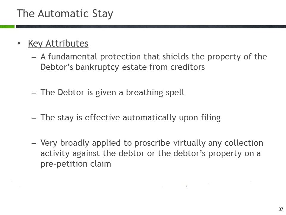 The Automatic Stay Key Attributes – A fundamental protection that shields the property of the Debtor's bankruptcy estate from creditors – The Debtor i