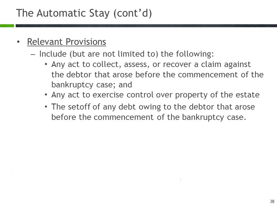 The Automatic Stay (cont'd) Relevant Provisions – Include (but are not limited to) the following: Any act to collect, assess, or recover a claim again