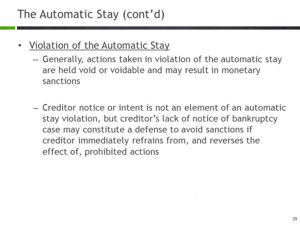 The Automatic Stay (cont'd) Violation of the Automatic Stay – Generally, actions taken in violation of the automatic stay are held void or voidable an