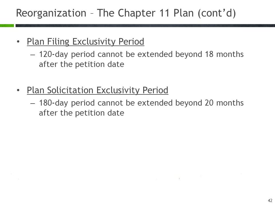 Reorganization – The Chapter 11 Plan (cont'd) Plan Filing Exclusivity Period – 120-day period cannot be extended beyond 18 months after the petition d