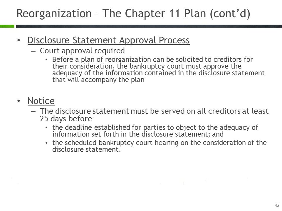 Reorganization – The Chapter 11 Plan (cont'd) Disclosure Statement Approval Process – Court approval required Before a plan of reorganization can be s