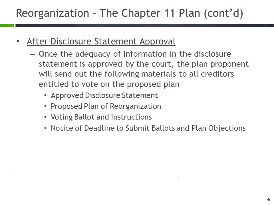 Reorganization – The Chapter 11 Plan (cont'd) After Disclosure Statement Approval – Once the adequacy of information in the disclosure statement is approved by the court, the plan proponent will send out the following materials to all creditors entitled to vote on the proposed plan Approved Disclosure Statement Proposed Plan of Reorganization Voting Ballot and Instructions Notice of Deadline to Submit Ballots and Plan Objections 46
