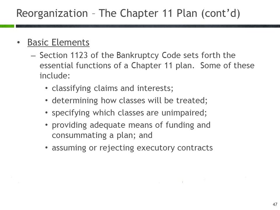 Reorganization – The Chapter 11 Plan (cont'd) Basic Elements – Section 1123 of the Bankruptcy Code sets forth the essential functions of a Chapter 11 plan.
