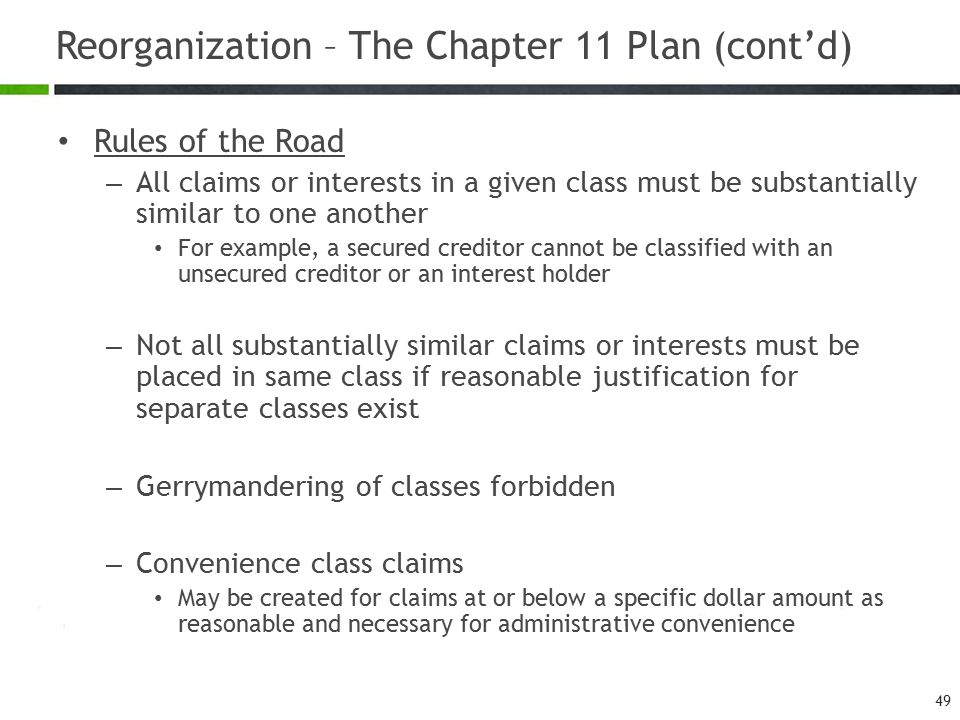 Reorganization – The Chapter 11 Plan (cont'd) Rules of the Road – All claims or interests in a given class must be substantially similar to one another For example, a secured creditor cannot be classified with an unsecured creditor or an interest holder – Not all substantially similar claims or interests must be placed in same class if reasonable justification for separate classes exist – Gerrymandering of classes forbidden – Convenience class claims May be created for claims at or below a specific dollar amount as reasonable and necessary for administrative convenience 49