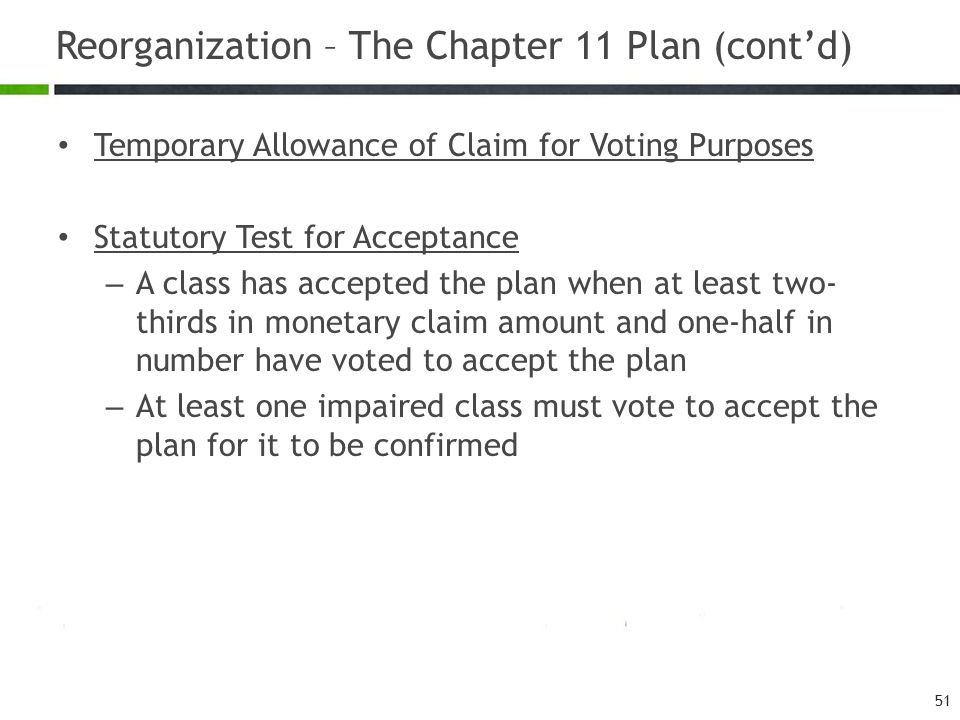 Reorganization – The Chapter 11 Plan (cont'd) 51 Temporary Allowance of Claim for Voting Purposes Statutory Test for Acceptance – A class has accepted the plan when at least two- thirds in monetary claim amount and one-half in number have voted to accept the plan – At least one impaired class must vote to accept the plan for it to be confirmed