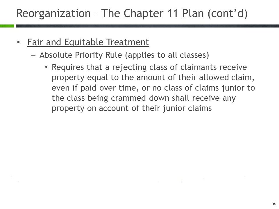 Reorganization – The Chapter 11 Plan (cont'd) 56 Fair and Equitable Treatment – Absolute Priority Rule (applies to all classes) Requires that a reject
