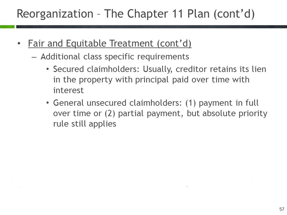 Reorganization – The Chapter 11 Plan (cont'd) Fair and Equitable Treatment (cont'd) – Additional class specific requirements Secured claimholders: Usu