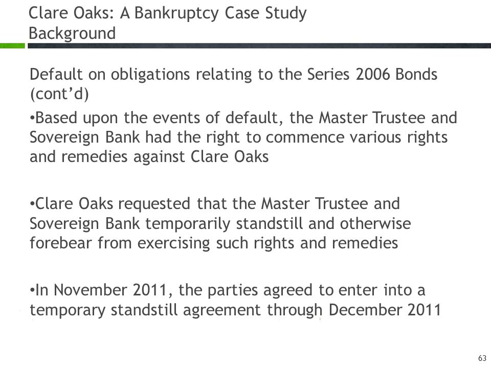 Clare Oaks: A Bankruptcy Case Study Background Default on obligations relating to the Series 2006 Bonds (cont'd) Based upon the events of default, the Master Trustee and Sovereign Bank had the right to commence various rights and remedies against Clare Oaks Clare Oaks requested that the Master Trustee and Sovereign Bank temporarily standstill and otherwise forebear from exercising such rights and remedies In November 2011, the parties agreed to enter into a temporary standstill agreement through December 2011 63